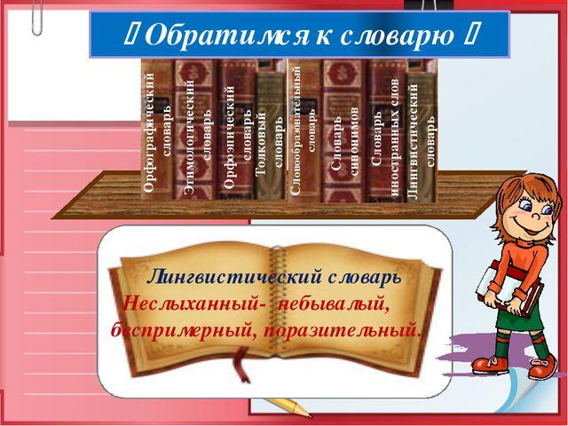 Лингвистический словарь Неслыханный- небывалый, беспримерный, поразительный....