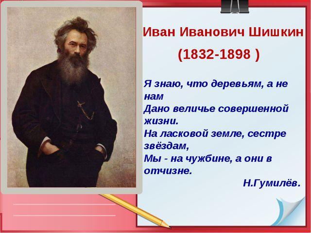 Иван Иванович Шишкин (1832-1898 ) Я знаю, что деревьям, а не нам Дано величье...
