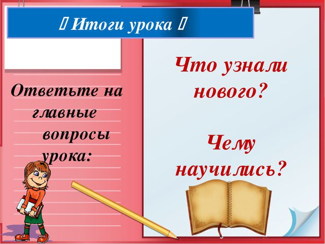  Итоги урока  Ответьте на главные вопросы урока: Что узнали нового? Чему н...