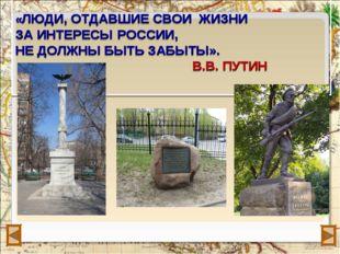 «ЛЮДИ, ОТДАВШИЕ СВОИ ЖИЗНИ ЗА ИНТЕРЕСЫ РОССИИ,  НЕ ДОЛЖНЫ БЫТЬ ЗАБЫТЫ». В