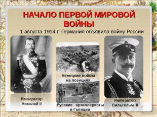 НАЧАЛО ПЕРВОЙ МИРОВОЙ ВОЙНЫ 1 августа1914 г. Германия объявила войну России