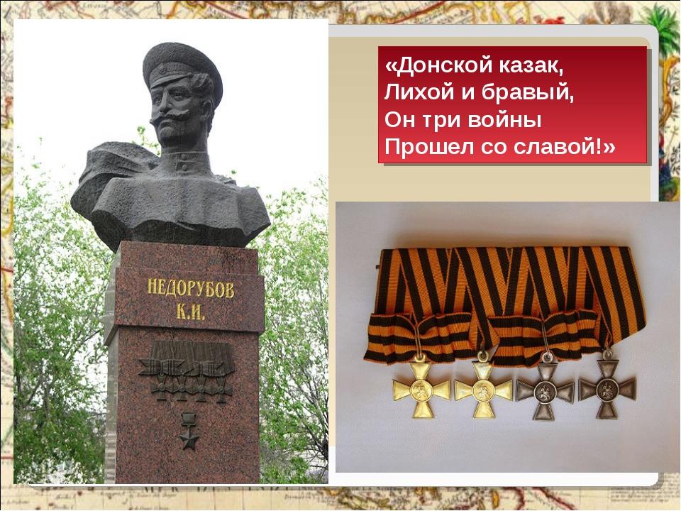 «Донской казак, Лихой и бравый, Он три войны Прошел со славой!»