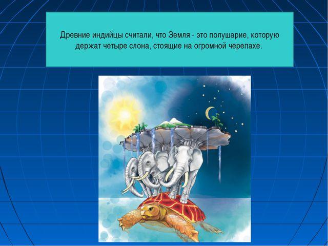 Древние индийцы считали, что Земля - это полушарие, которую держат четыре сло...