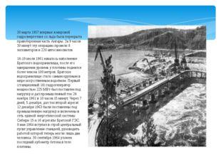30 марта 1957 впервые в мировой гидроэнергетике со льда была перекрыта правоб