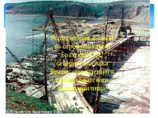 Город возник в связи со строительством Братской ГЭС севернее посёлка Братск,