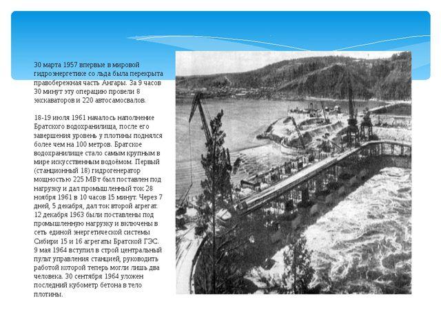 30 марта 1957 впервые в мировой гидроэнергетике со льда была перекрыта правоб...