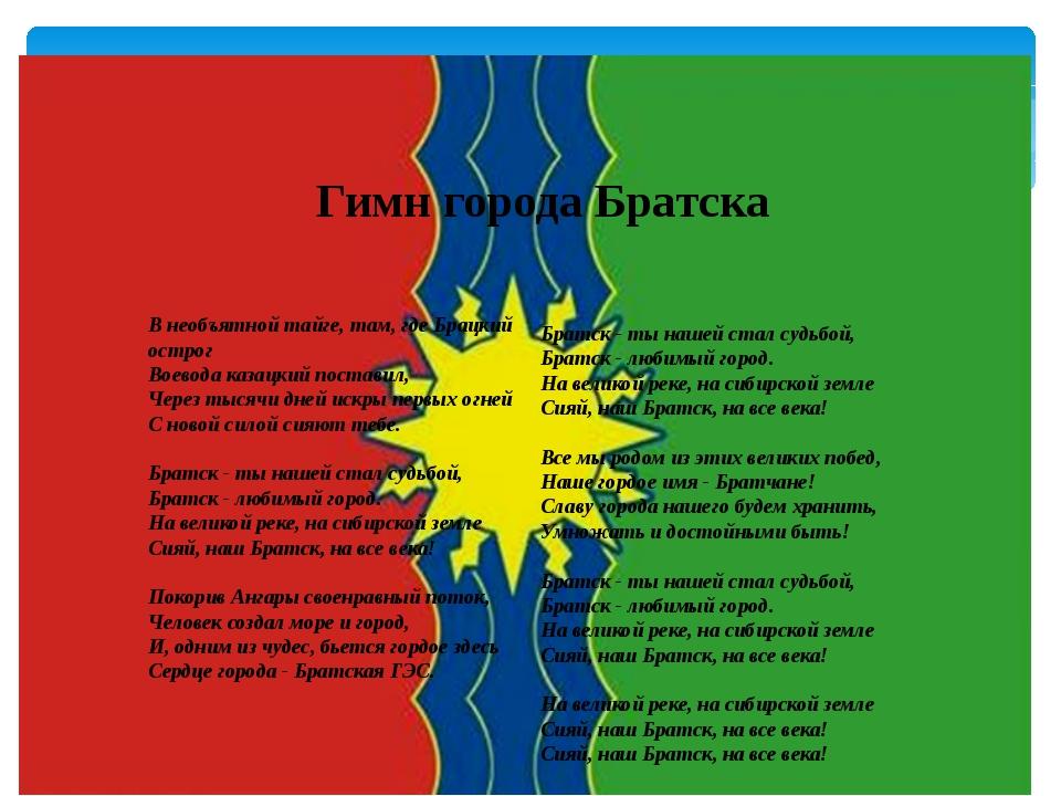 Гимн города Братска Братск - ты нашей стал судьбой, Братск - любимый город....