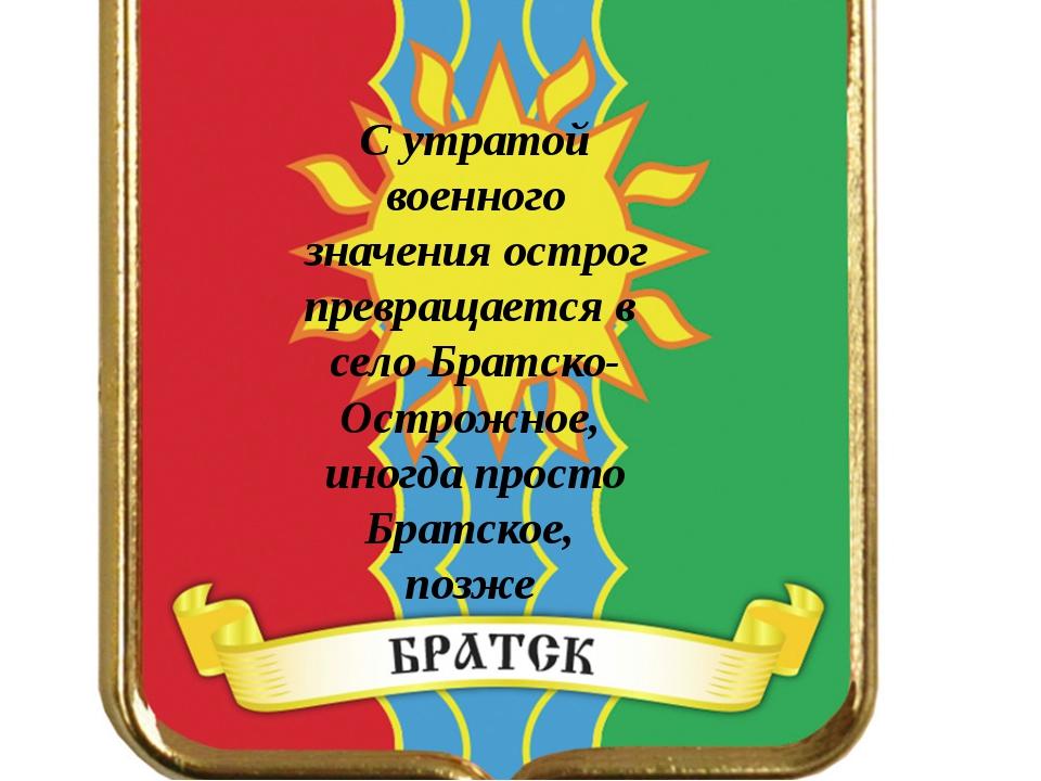 С утратой военного значения острог превращается в село Братско-Острожное, ин...