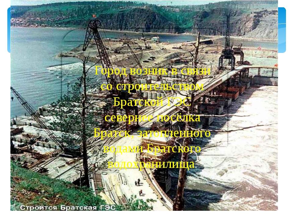 Город возник в связи со строительством Братской ГЭС севернее посёлка Братск,...