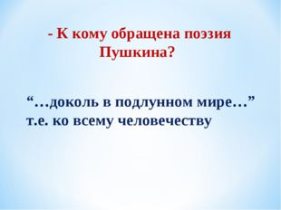 """- К кому обращена поэзия Пушкина? """"…доколь в подлунном мире…"""" т.е. ко всему ч"""