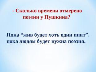 """- Сколько времени отмерено поэзии у Пушкина? Пока """"жив будет хоть один пиит"""","""