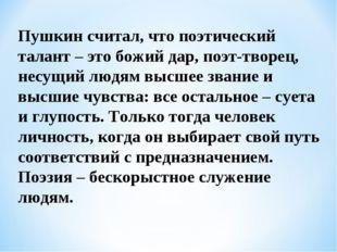 Пушкин считал, что поэтический талант – это божий дар, поэт-творец, несущий л