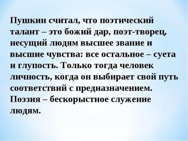 Пушкин считал, что поэтический талант – это божий дар, поэт-творец, несущий л...