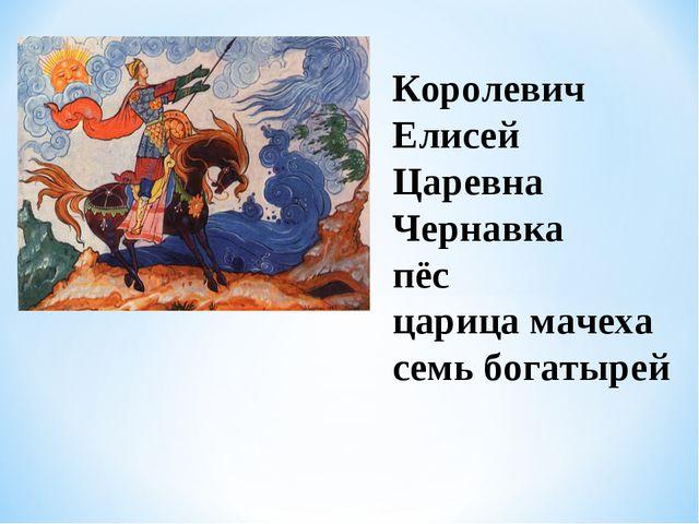 Королевич Елисей Царевна Чернавка пёс царица мачеха семь богатырей