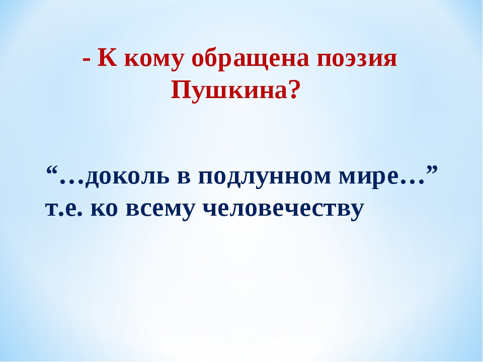 """- К кому обращена поэзия Пушкина? """"…доколь в подлунном мире…"""" т.е. ко всему ч..."""