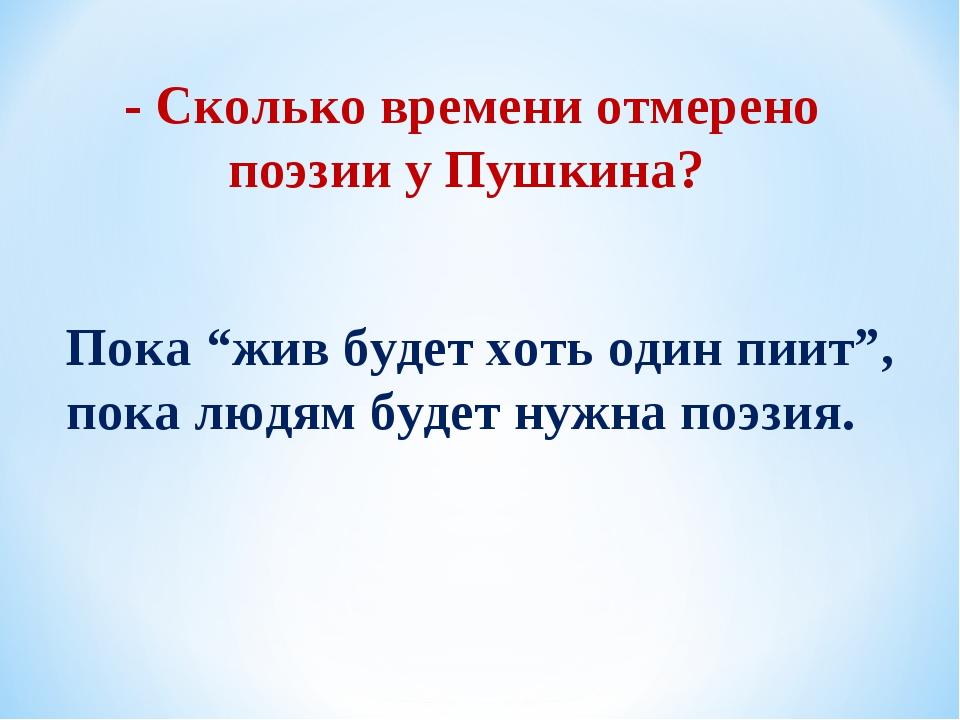 """- Сколько времени отмерено поэзии у Пушкина? Пока """"жив будет хоть один пиит"""",..."""