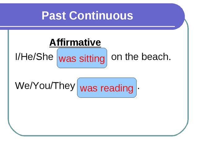 Past Continuous Affirmative I/He/She (to sit) on the beach. We/You/They (to...