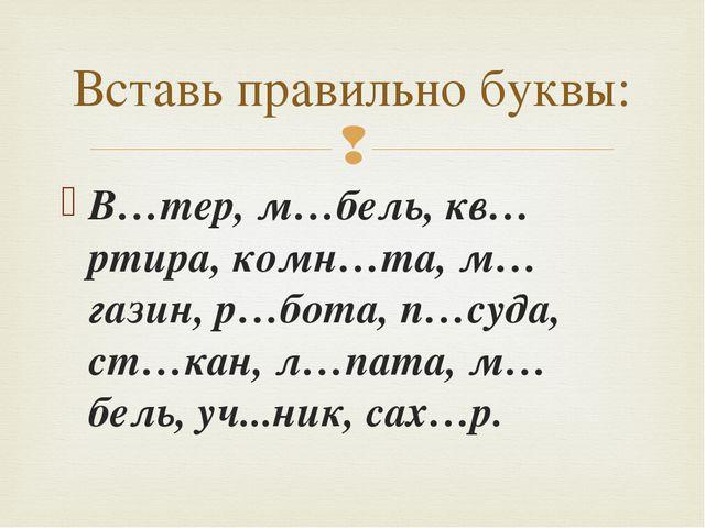 В…тер, м…бель, кв…ртира, комн…та, м…газин, р…бота, п…суда, ст…кан, л…пата, м…...