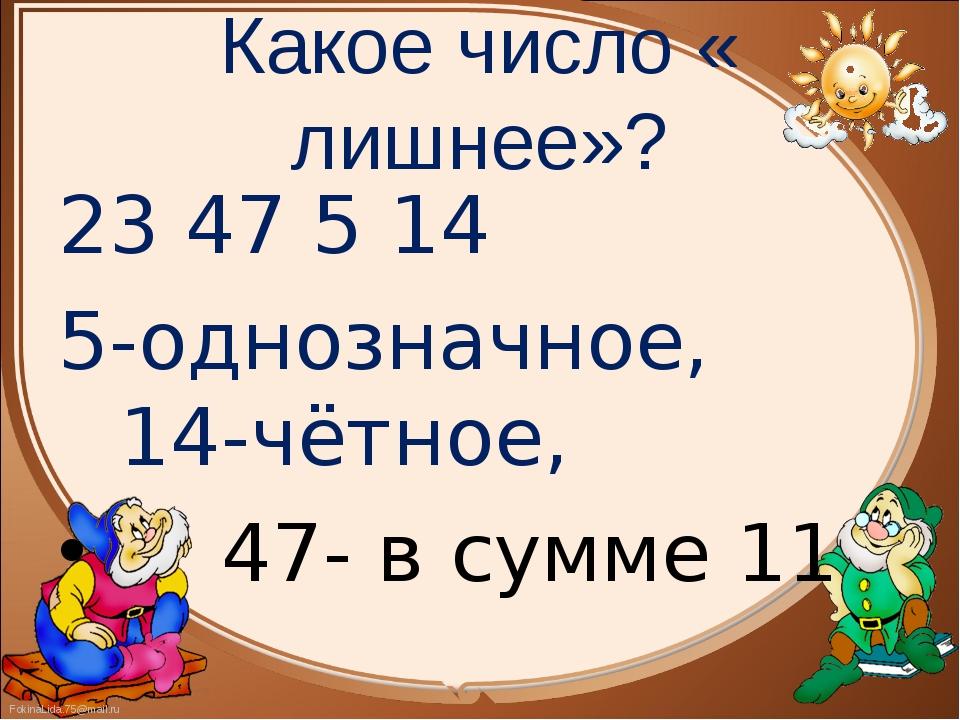 23 47 5 14 23 47 5 14 5-однозначное,          14-чётное,      47- в сумме 11