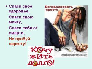 Спаси свое здоровье, Спаси свою мечту, Спаси себя от смерти, Не пробуй наркоту!