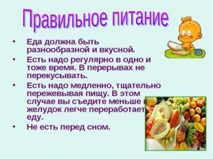 Еда должна быть разнообразной и вкусной. Есть надо регулярно в одно и тоже вр