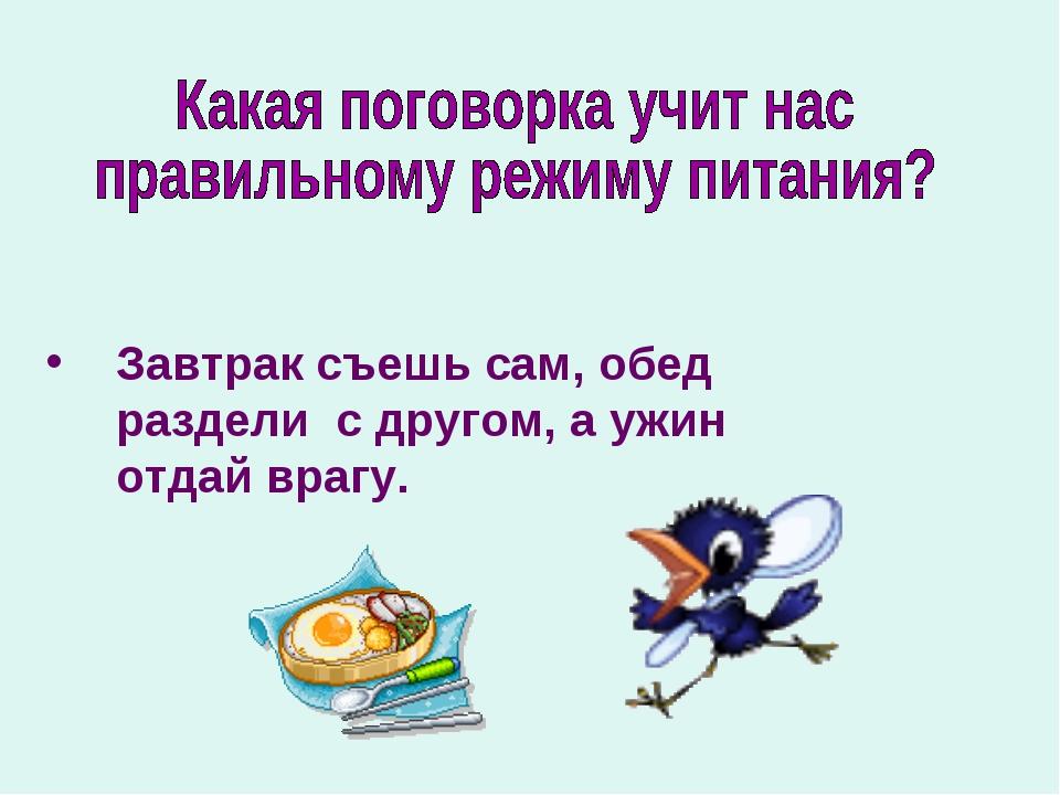 Завтрак съешь сам, обед раздели с другом, а ужин отдай врагу.