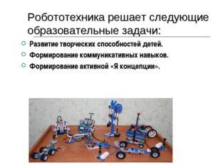 Робототехника решает следующие образовательные задачи: Развитие творческих сп