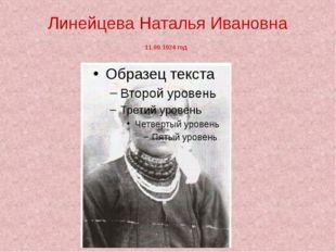 Линейцева Наталья Ивановна 11.09.1924 год