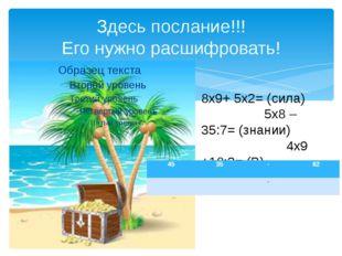 Здесь послание!!! Его нужно расшифровать! 8х9+ 5х2= (сила) 5х8 – 35:7= (знани