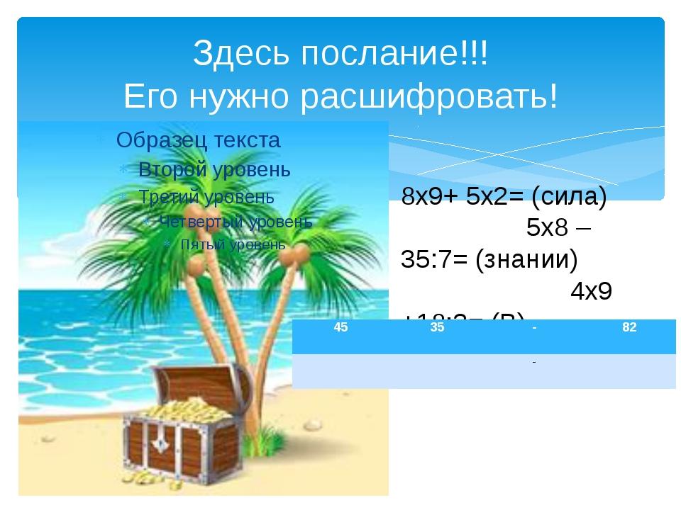 Здесь послание!!! Его нужно расшифровать! 8х9+ 5х2= (сила) 5х8 – 35:7= (знани...