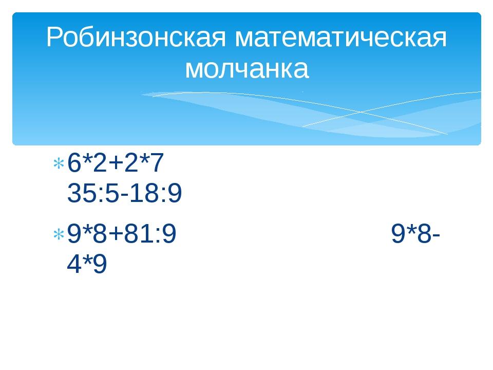 6*2+2*7 35:5-18:9 9*8+81:9 9*8-4*9 Робинзонская математическая молчанка