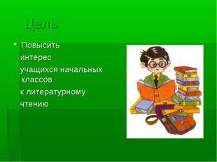Цель Повысить интерес учащихся начальных классов к литературному чтению