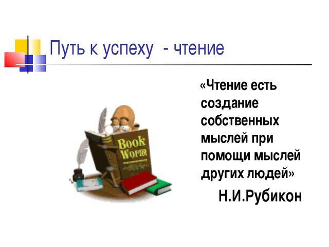 Путь к успеху - чтение «Чтение есть создание собственных мыслей при помощи м...