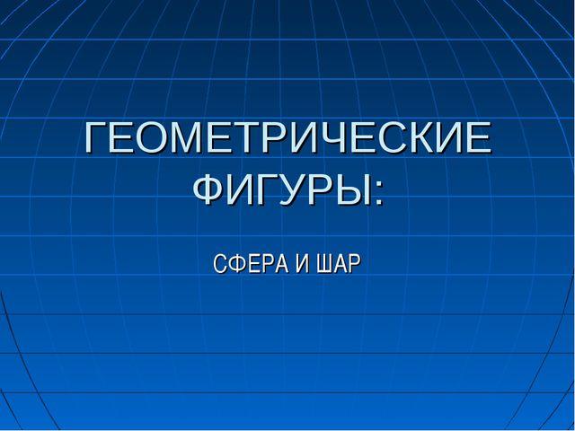 ГЕОМЕТРИЧЕСКИЕ ФИГУРЫ: СФЕРА И ШАР