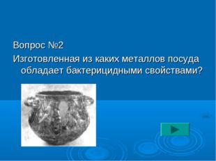 Вопрос №2 Изготовленная из каких металлов посуда обладает бактерицидными свой