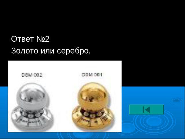 Ответ №2 Золото или серебро.