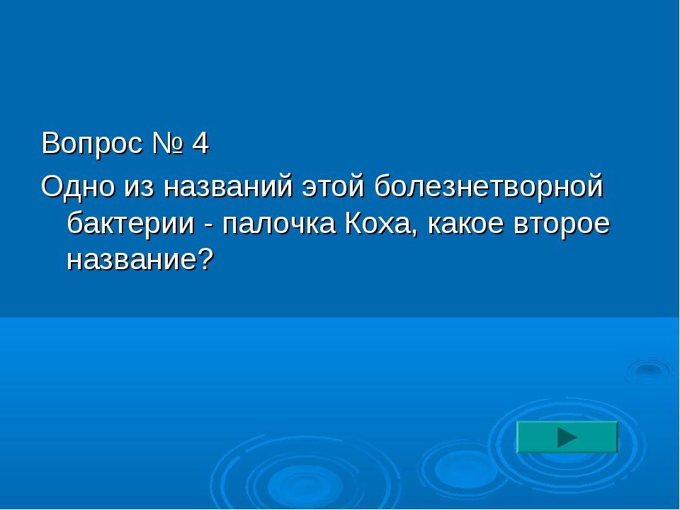 Вопрос № 4 Одно из названий этой болезнетворной бактерии - палочка Коха, како...