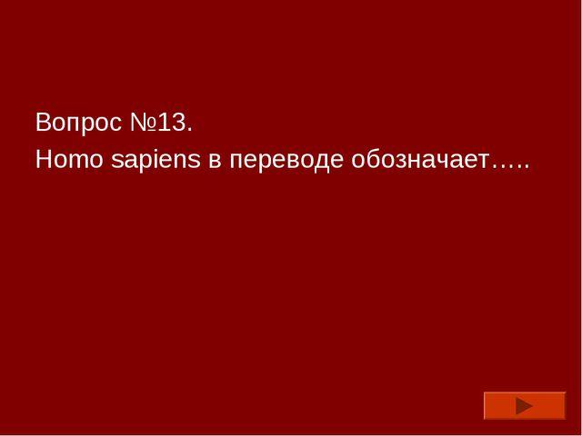 Вопрос №13. Homo sapiens в переводе обозначает…..