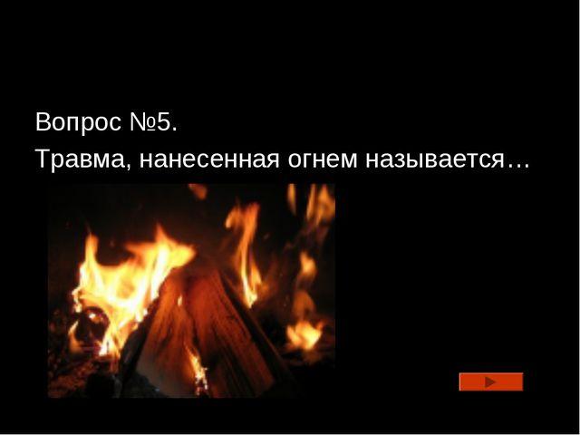 Вопрос №5. Травма, нанесенная огнем называется…