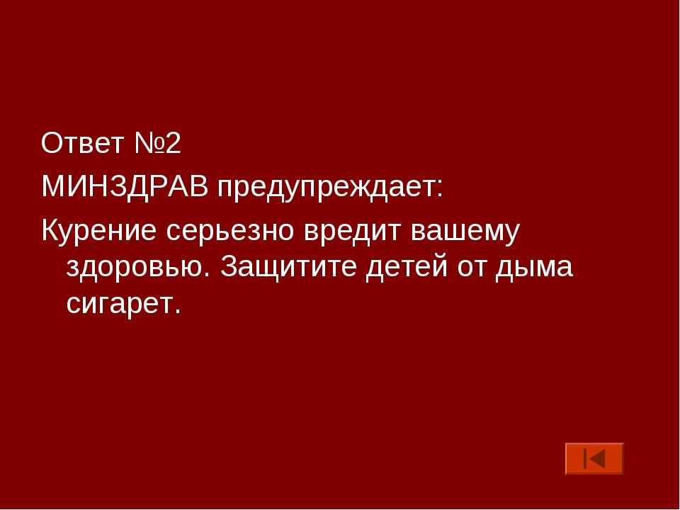 Ответ №2 МИНЗДРАВ предупреждает: Курение серьезно вредит вашему здоровью. Защ...