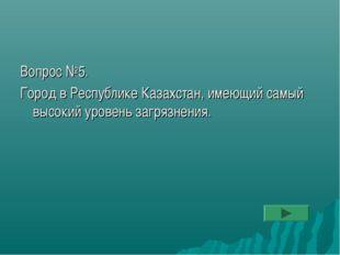 Вопрос №5. Город в Республике Казахстан, имеющий самый высокий уровень загряз