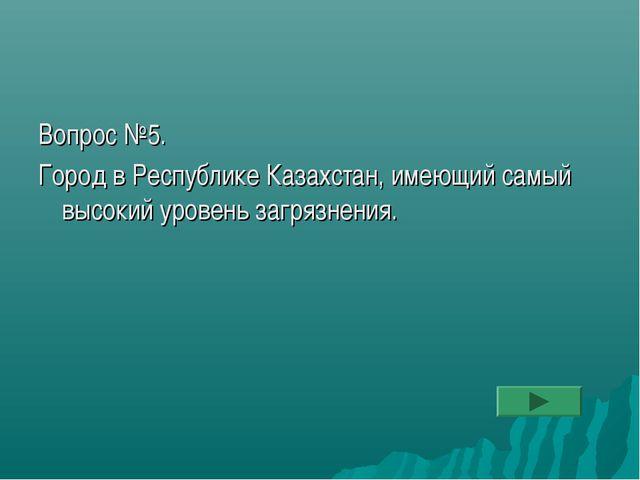 Вопрос №5. Город в Республике Казахстан, имеющий самый высокий уровень загряз...
