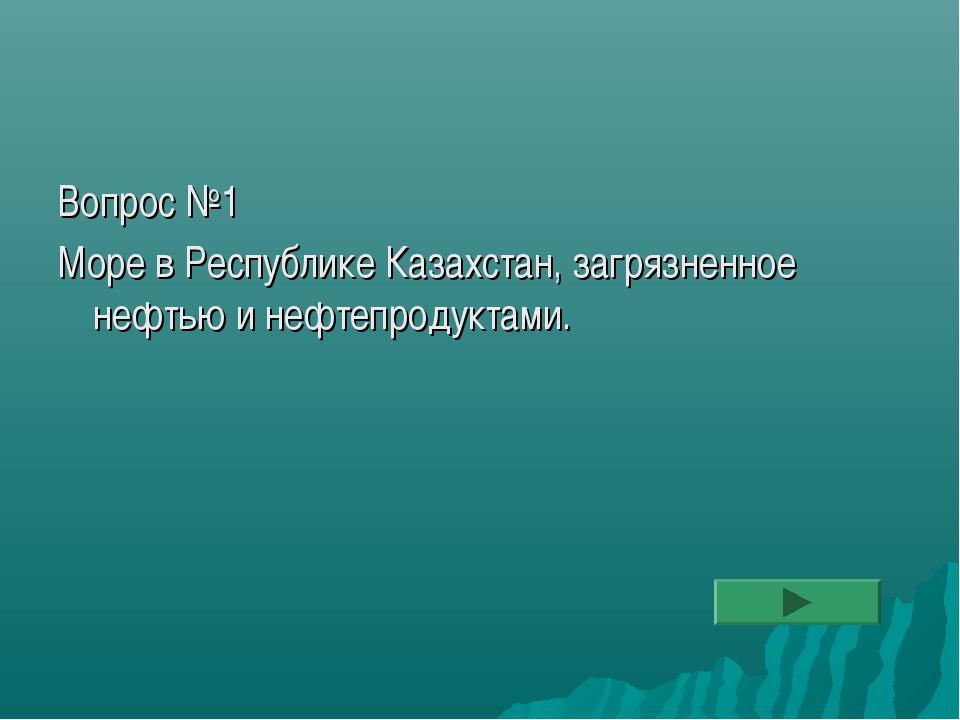 Вопрос №1 Море в Республике Казахстан, загрязненное нефтью и нефтепродуктами.
