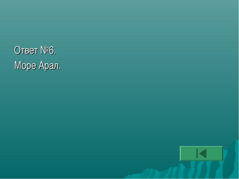Ответ №6. Море Арал.
