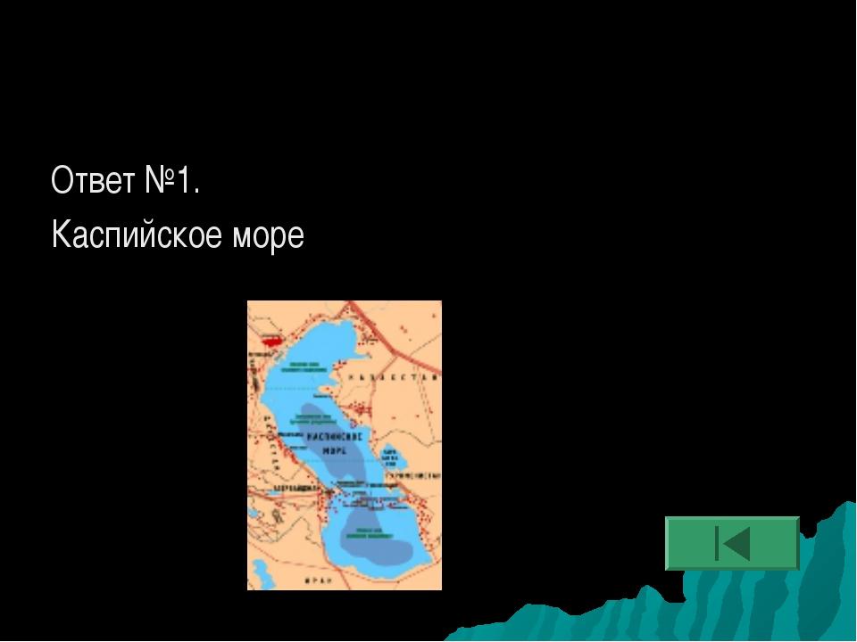 Ответ №1. Каспийское море