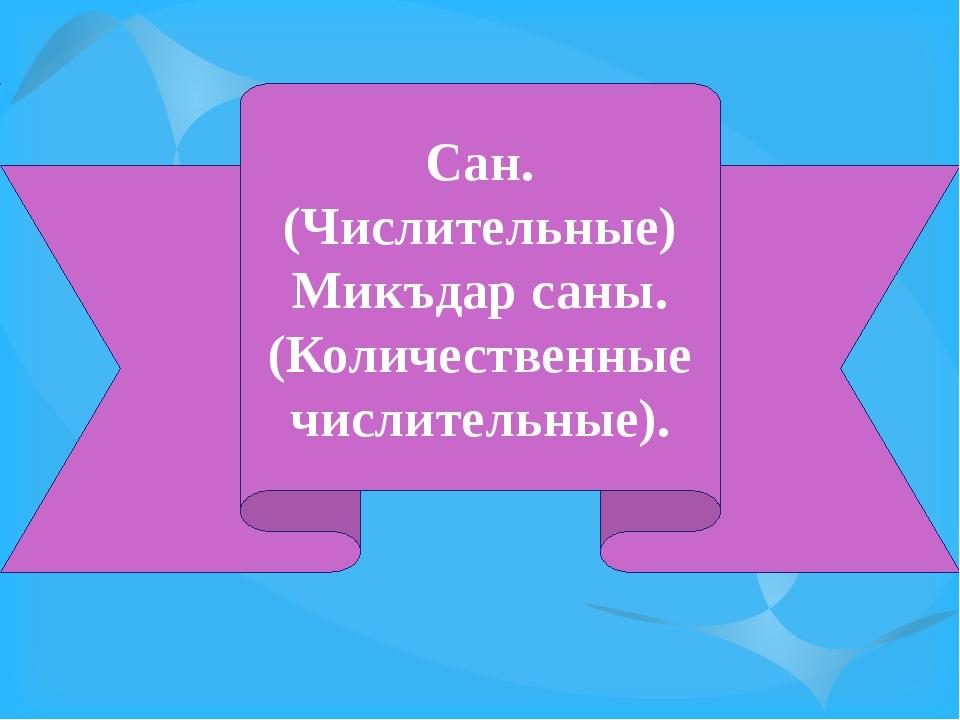 Сан. (Числительные) Микъдар саны. (Количественные числительные).