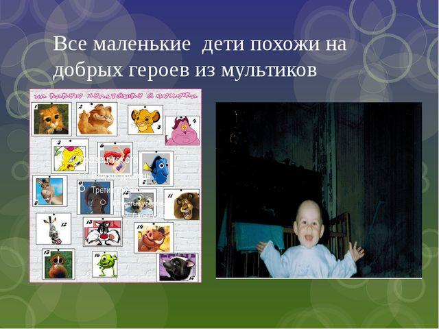 Все маленькие дети похожи на добрых героев из мультиков