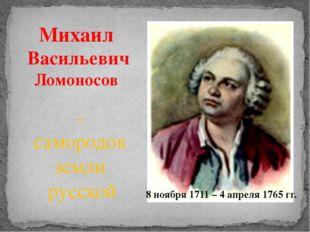 Михаил Васильевич Ломоносов - самородок земли русской 8 ноября 1711 – 4 апрел
