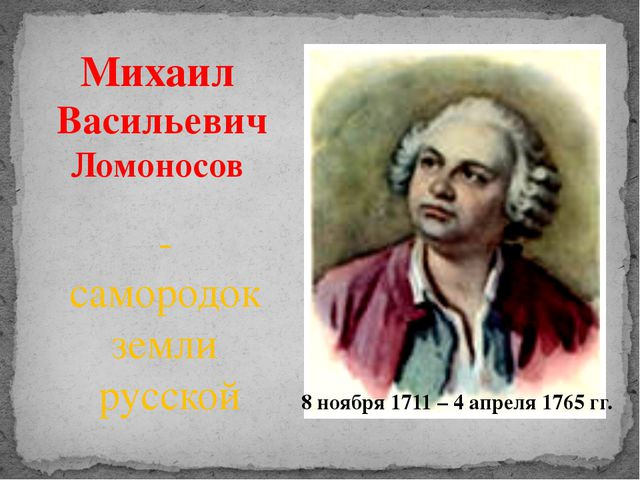 Михаил Васильевич Ломоносов - самородок земли русской 8 ноября 1711 – 4 апрел...