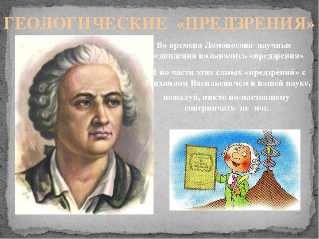 ГЕОЛОГИЧЕСКИЕ «ПРЕДЗРЕНИЯ» Во времена Ломоносова научные предвидения называли...